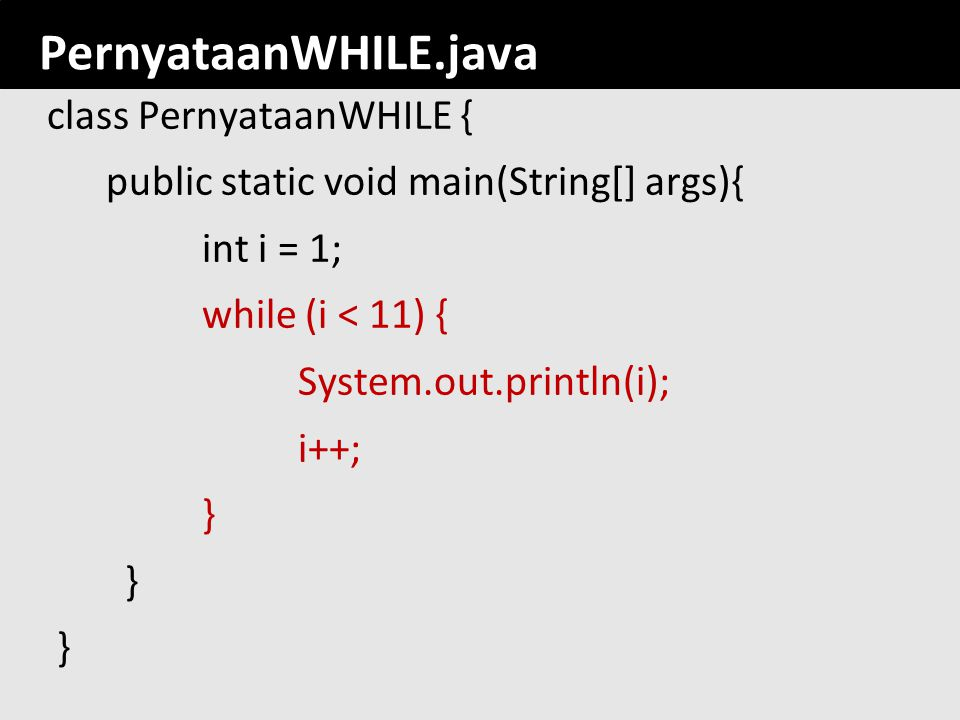 PernyataanWHILE.java class PernyataanWHILE { public static void main(String[] args){ int i = 1; while (i < 11) { System.out.println(i); i++; }